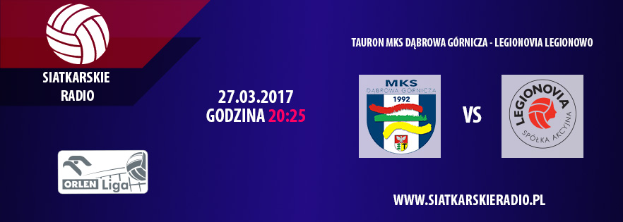 Tauron MKS Dąbrowa Górnicza - Legionovia Legionowo. Transmisja! Siatkarskie Radio.